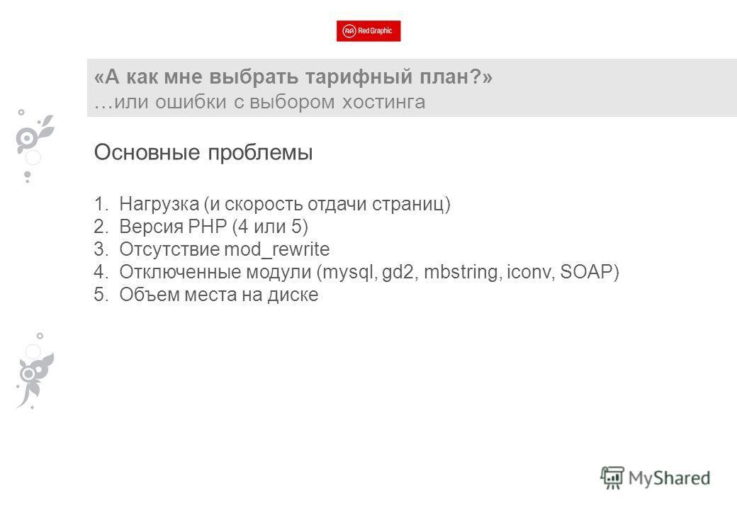 «А как мне выбрать тарифный план?» …или ошибки с выбором хостинга Основные проблемы 1. Нагрузка (и скорость отдачи страниц) 2. Версия PHP (4 или 5) 3. Отсутствие mod_rewrite 4. Отключенные модули (mysql, gd2, mbstring, iconv, SOAP) 5. Объем места на