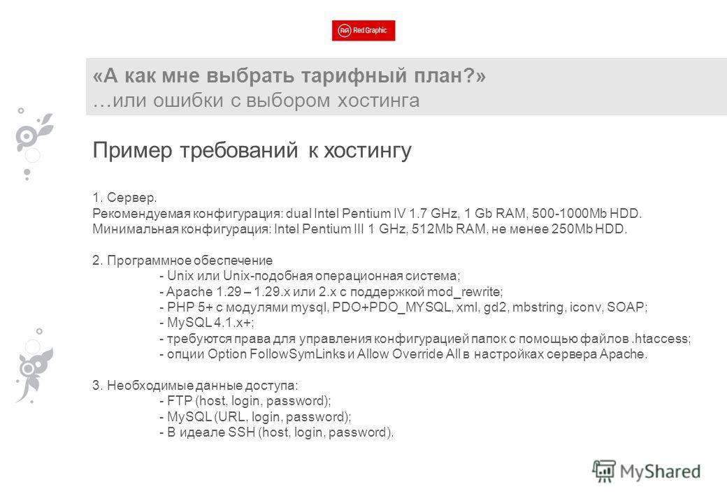 «А как мне выбрать тарифный план?» …или ошибки с выбором хостинга Пример требований к хостингу 1. Сервер. Рекомендуемая конфигурация: dual Intel Pentium IV 1.7 GHz, 1 Gb RAM, 500-1000Mb HDD. Минимальная конфигурация: Intel Pentium III 1 GHz, 512Mb RA