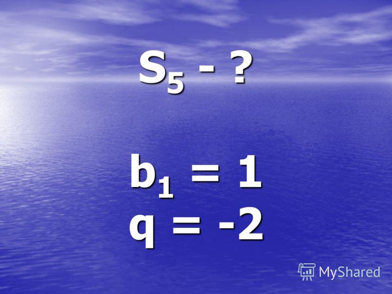 S 5 - ? b 1 = 1 q = -2
