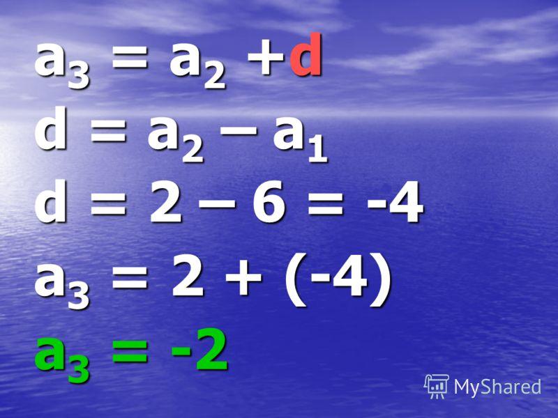 a3 = a2 +d d = a2 – a1 d = 2 – 6 = -4 a3 = 2 + (-4) a3 = -2
