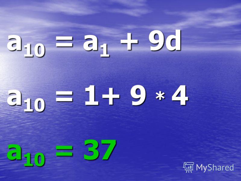 a10 = a1 + 9d a10 = 1+ 9 * 4 a10 = 37