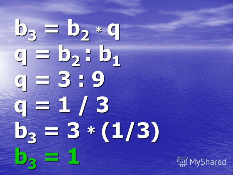 b3 = b2 * q q = b2 : b1 q = 3 : 9 q = 1 / 3 b3 = 3 * (1/3) b3 = 1