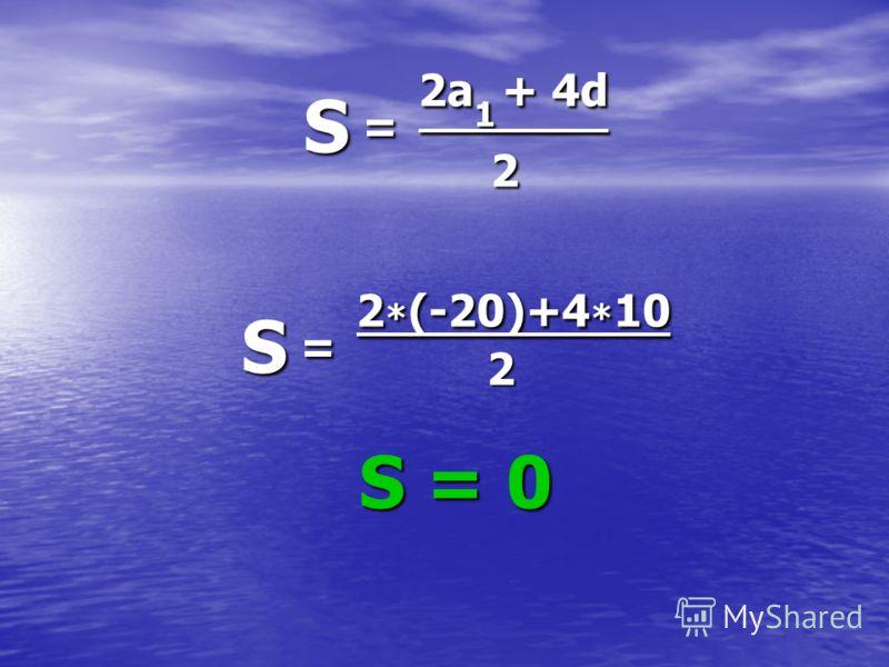 S = 2a1 + 4d 2 S = 2*(-20)+4*10 2 S = 0