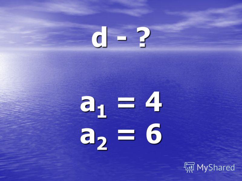 d - ? a 1 = 4 a 2 = 6