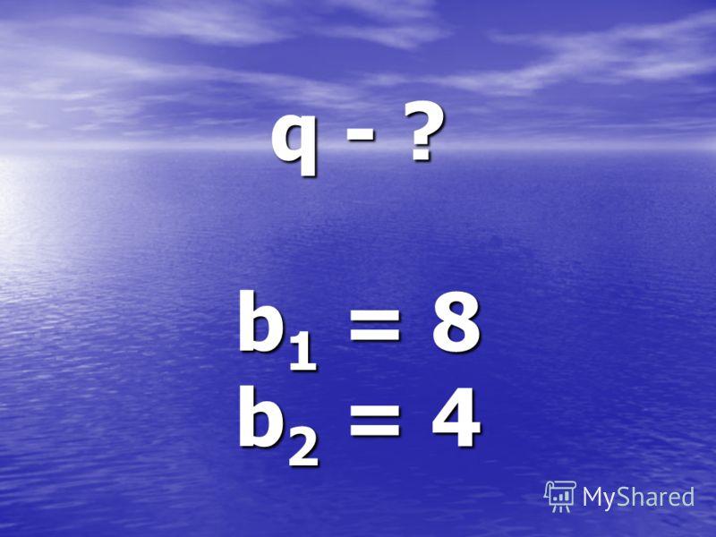 q - ? b 1 = 8 b 2 = 4