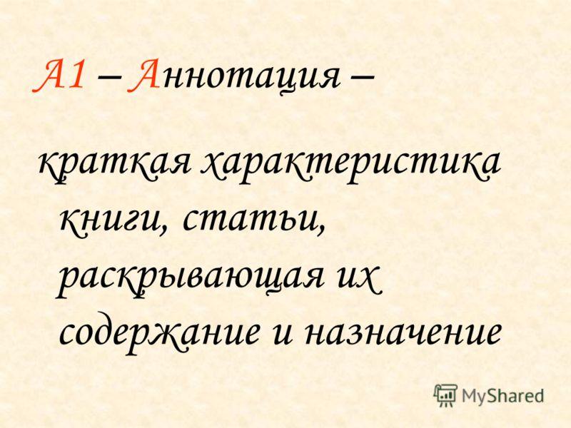 А1 – Аннотация – краткая характеристика книги, статьи, раскрывающая их содержание и назначение