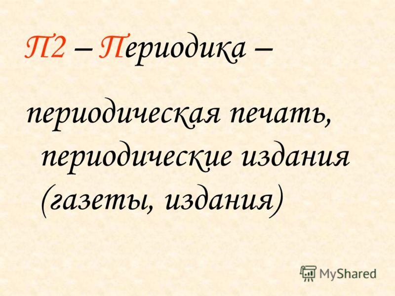 П2 – Периодика – периодическая печать, периодические издания (газеты, издания)