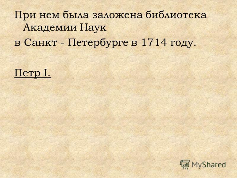 При нем была заложена библиотека Академии Наук в Санкт - Петербурге в 1714 году. Петр I.