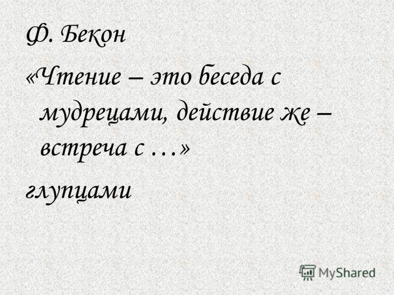Ф. Бекон «Чтение – это беседа с мудрецами, действие же – встреча с …» глупцами