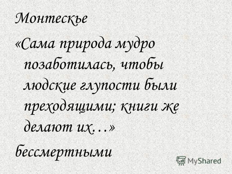 Монтескье «Сама природа мудро позаботилась, чтобы людские глупости были преходящими; книги же делают их…» бессмертными