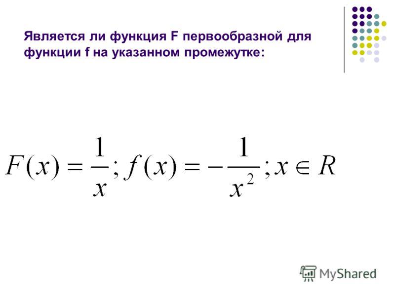 Является ли функция F первообразной для функции f на указанном промежутке: