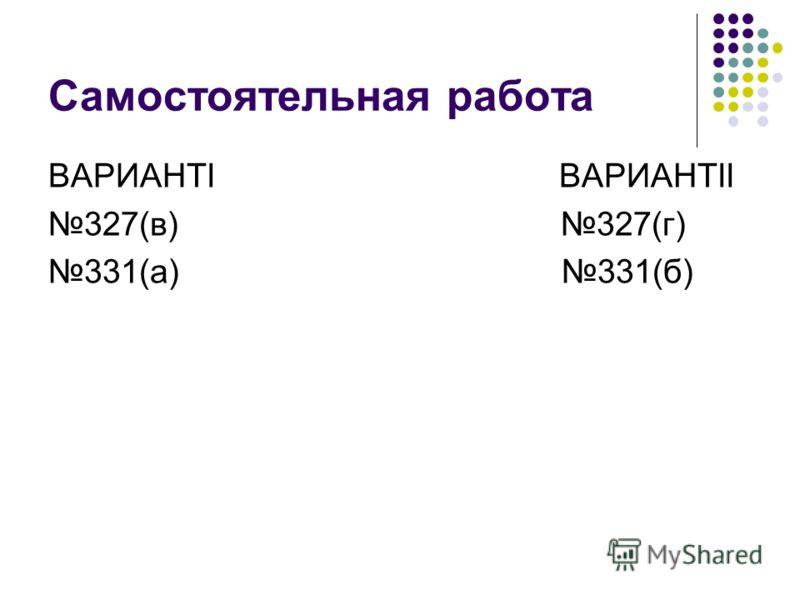 Самостоятельная работа ВАРИАНТI ВАРИАНТII 327(в) 327(г) 331(а) 331(б)