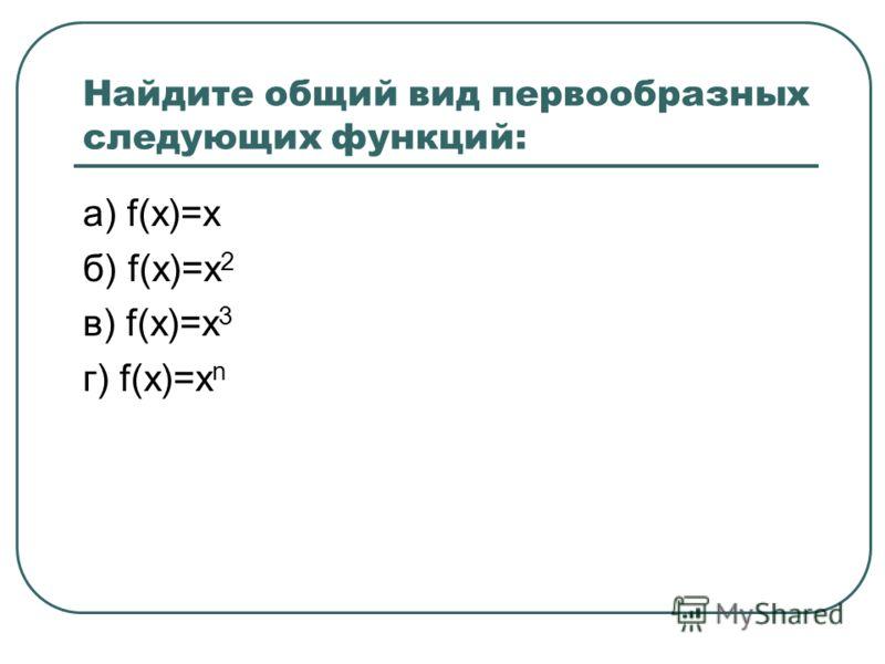 Найдите общий вид первообразных следующих функций: а) f(x)=x б) f(x)=x 2 в) f(x)=x 3 г) f(x)=x n