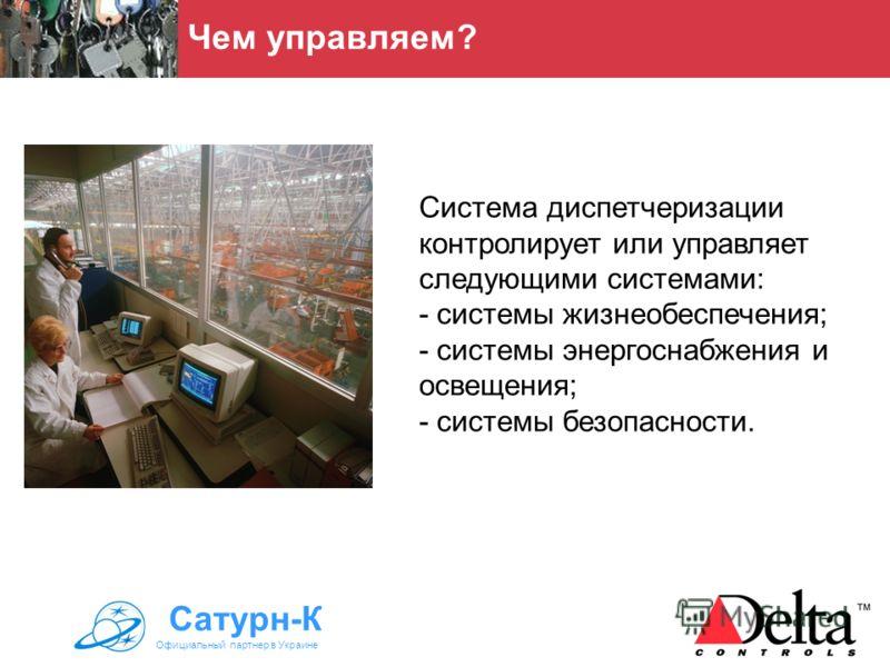 Система диспетчеризации контролирует или управляет следующими системами: - системы жизнеобеспечения; - системы энергоснабжения и освещения; - системы безопасности. Чем управляем? Сатурн-К Официальный партнер в Украине