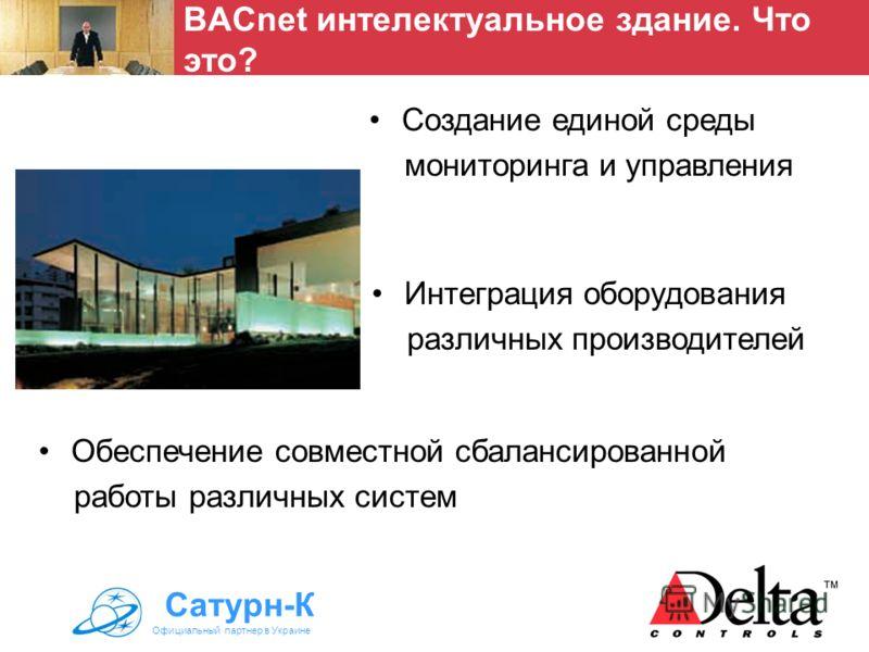 Создание единой среды мониторинга и управления BACnet интелектуальное здание. Что это? Сатурн-К Официальный партнер в Украине Интеграция оборудования различных производителей Обеспечение совместной сбалансированной работы различных систем