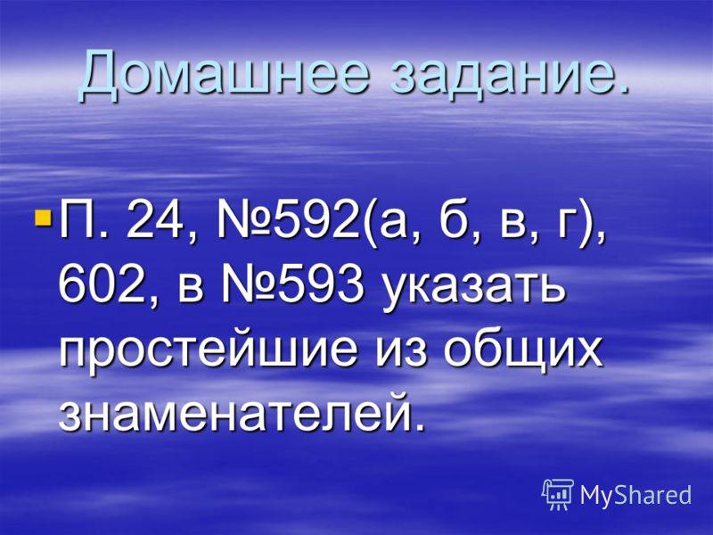 Домашнее задание. П. 24, 592(а, б, в, г), 602, в 593 указать простейшие из общих знаменателей. П. 24, 592(а, б, в, г), 602, в 593 указать простейшие из общих знаменателей.