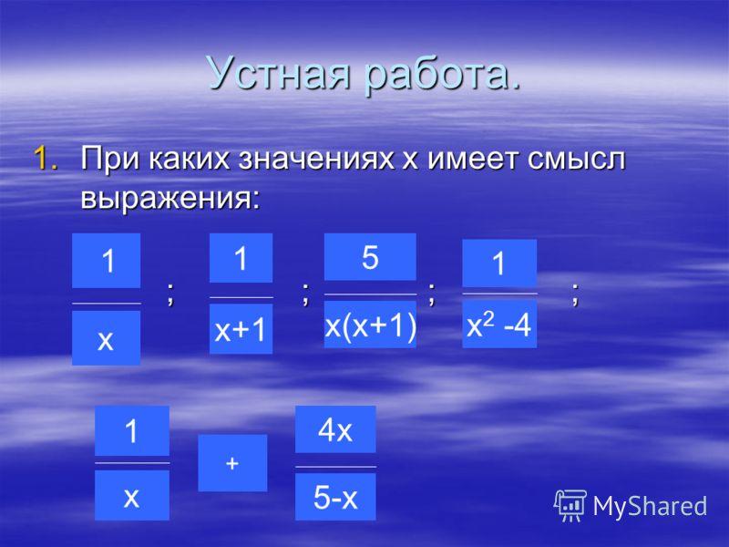 Устная работа. 1.При каких значениях х имеет смысл выражения: ; ; ; ; ; ; ; ; 1 х х+1 1 5 х(х+1) х 2 -4 1 1 х + 4х 5-х