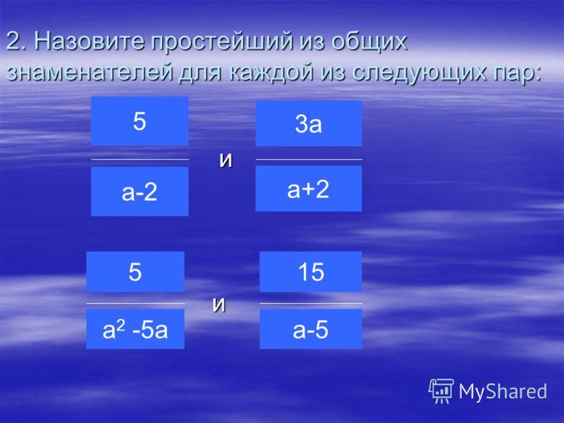 2. Назовите простейший из общих знаменателей для каждой из следующих пар: и и 5 а-2 15 а-5 5 а 2 -5а 3а а+2