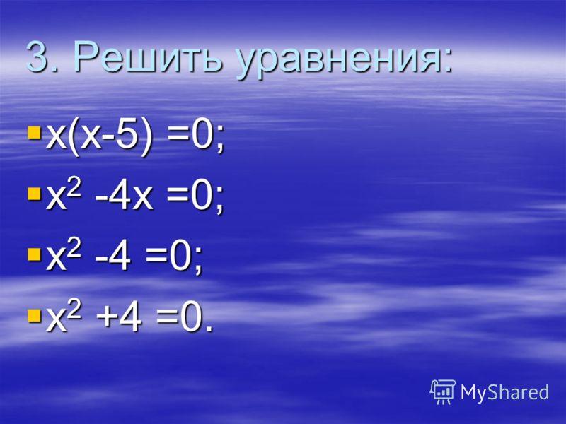 3. Решить уравнения: х(х-5) =0; х(х-5) =0; х 2 -4х =0; х 2 -4х =0; х 2 -4 =0; х 2 -4 =0; х 2 +4 =0. х 2 +4 =0.