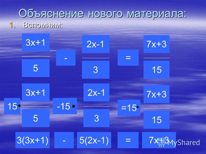 Объяснение нового материала: 1.Вспомним: 3х+1 5 2х-1 3 7х+3 15 2х-1 3 3х+1 5 3(3х+1)5(2х-1) -15 =- =15 -= 7х+3 15 7х+3 15