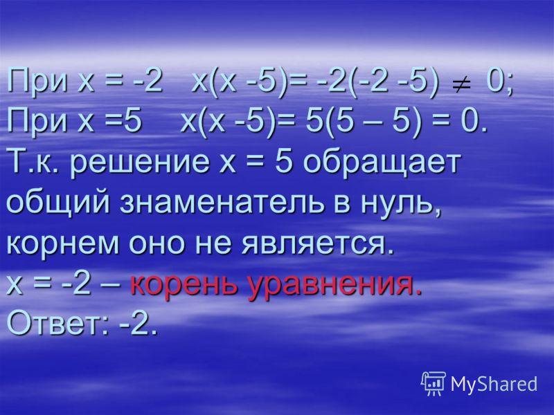 При х = -2 х(х -5)= -2(-2 -5) 0; При х =5 х(х -5)= 5(5 – 5) = 0. Т.к. решение х = 5 обращает общий знаменатель в нуль, корнем оно не является. х = -2 – корень уравнения. Ответ: -2.