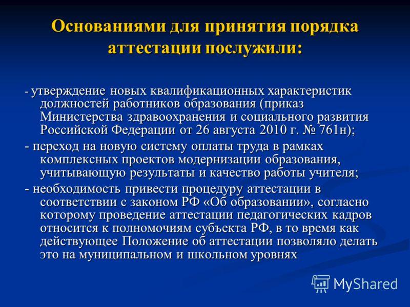 Основаниями для принятия порядка аттестации послужили: - утверждение новых квалификационных характеристик должностей работников образования (приказ Министерства здравоохранения и социального развития Российской Федерации от 26 августа 2010 г. 761н);