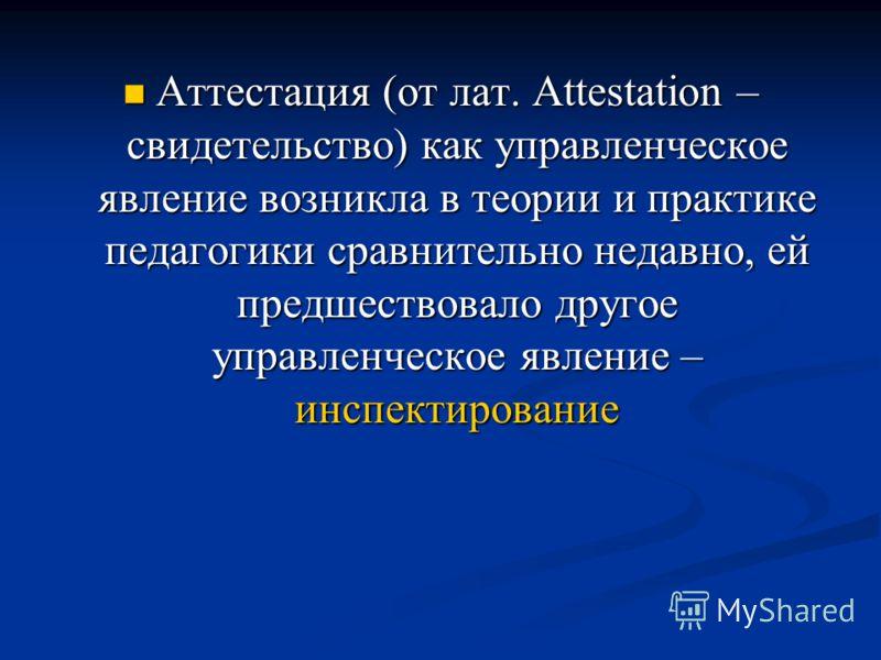 Аттестация (от лат. Attestation – свидетельство) как управленческое явление возникла в теории и практике педагогики сравнительно недавно, ей предшествовало другое управленческое явление – инспектирование Аттестация (от лат. Attestation – свидетельств
