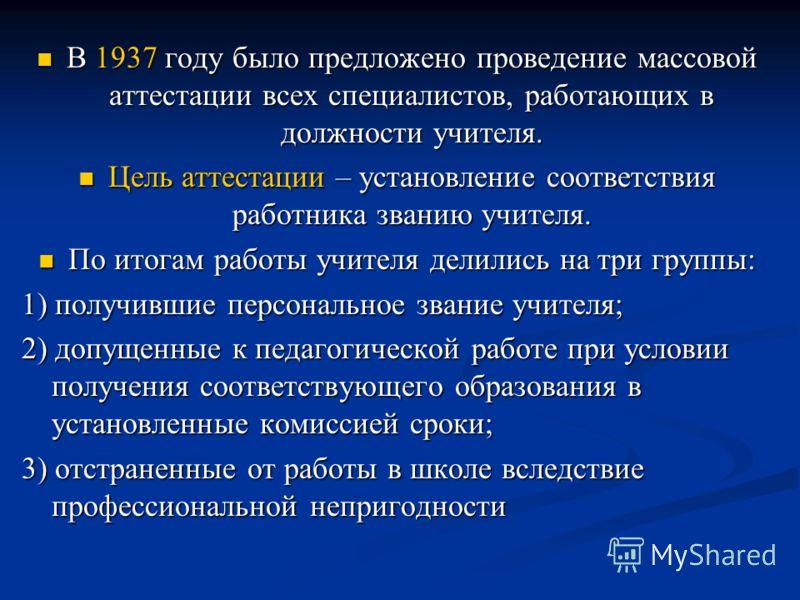 В 1937 году было предложено проведение массовой аттестации всех специалистов, работающих в должности учителя. В 1937 году было предложено проведение массовой аттестации всех специалистов, работающих в должности учителя. Цель аттестации – установление