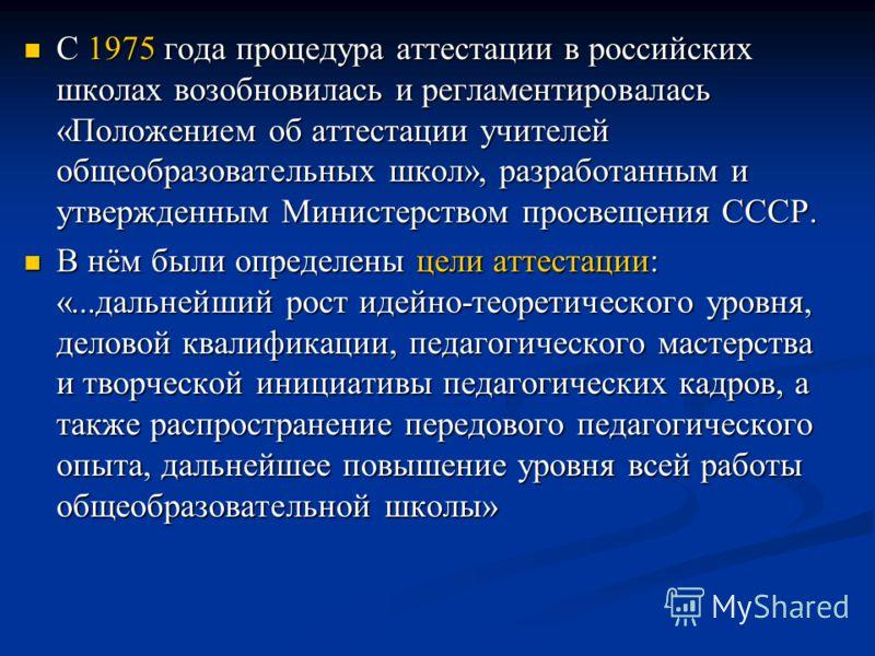 С 1975 года процедура аттестации в российских школах возобновилась и регламентировалась «Положением об аттестации учителей общеобразовательных школ», разработанным и утвержденным Министерством просвещения СССР. С 1975 года процедура аттестации в росс