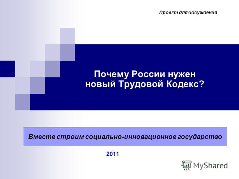 Почему России нужен новый Трудовой Кодекс? 2011 2009 г. 2009 г. Вместе строим социально-инновационное государство Проект для обсуждения