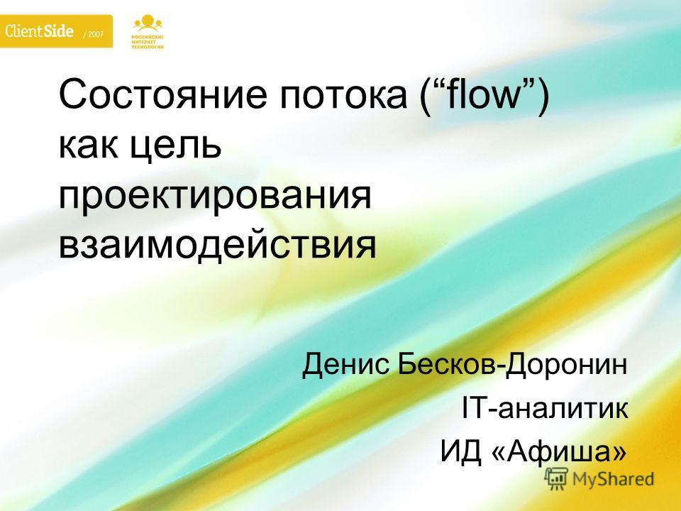 Состояние потока (flow) как цель проектирования взаимодействия Денис Бесков-Доронин IT-аналитик ИД «Афиша»