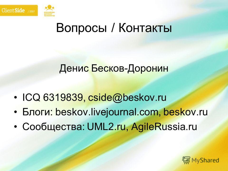 Вопросы / Контакты Денис Бесков-Доронин ICQ 6319839, cside@beskov.ru Блоги: beskov.livejournal.com, beskov.ru Сообщества: UML2.ru, AgileRussia.ru
