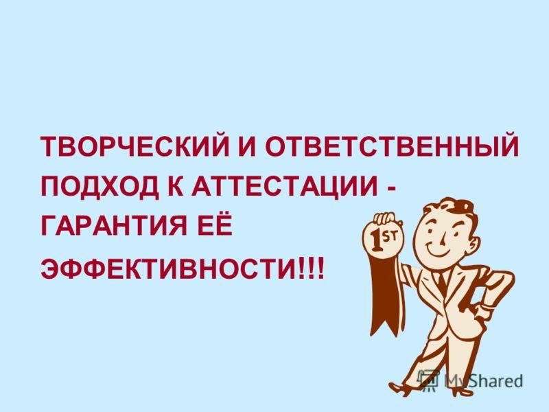ТВОРЧЕСКИЙ И ОТВЕТСТВЕННЫЙ ПОДХОД К АТТЕСТАЦИИ - ГАРАНТИЯ ЕЁ ЭФФЕКТИВНОСТИ !!!