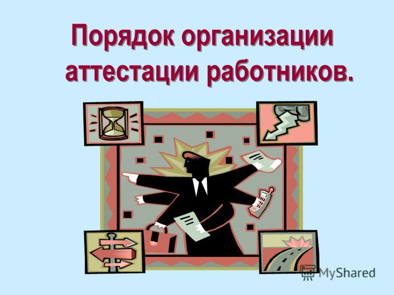 Порядок организации аттестации работников.