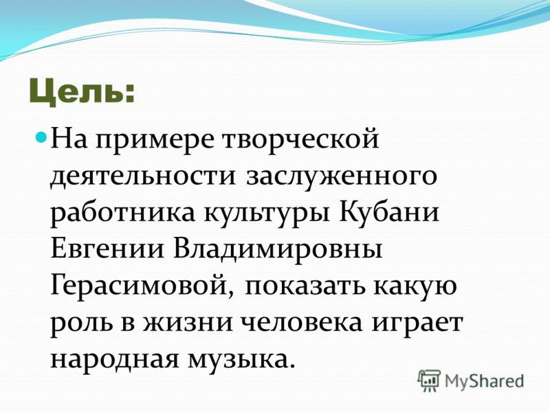 Цель: На примере творческой деятельности заслуженного работника культуры Кубани Евгении Владимировны Герасимовой, показать какую роль в жизни человека играет народная музыка.