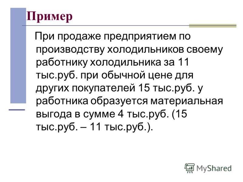 Пример При продаже предприятием по производству холодильников своему работнику холодильника за 11 тыс.руб. при обычной цене для других покупателей 15 тыс.руб. у работника образуется материальная выгода в сумме 4 тыс.руб. (15 тыс.руб. – 11 тыс.руб.).