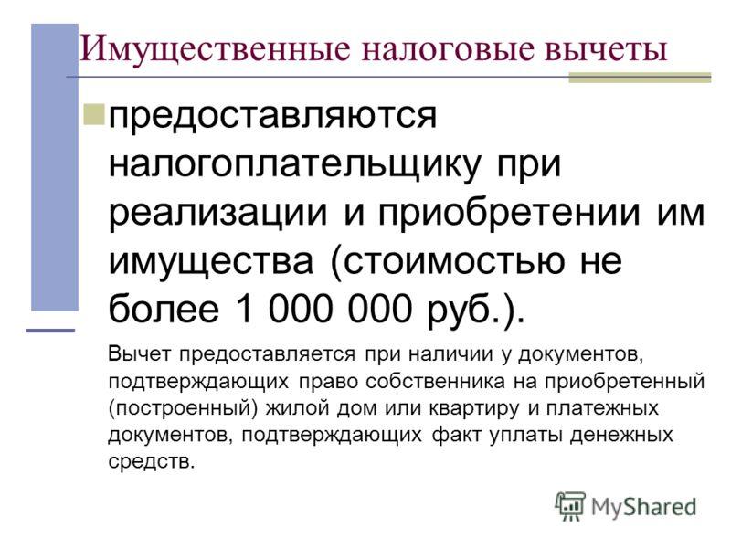 Имущественные налоговые вычеты предоставляются налогоплательщику при реализации и приобретении им имущества (стоимостью не более 1 000 000 руб.). Вычет предоставляется при наличии у документов, подтверждающих право собственника на приобретенный (пост