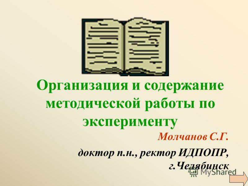 Организация и содержание методической работы по эксперименту Молчанов С.Г. доктор п.н., ректор ИДПОПР, г.Челябинск