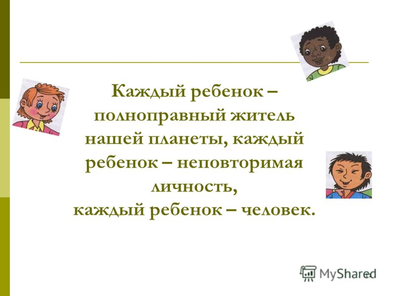 11 Каждый ребенок – полноправный житель нашей планеты, каждый ребенок – неповторимая личность, каждый ребенок – человек.
