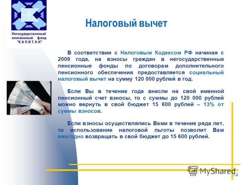 14 Налоговый вычет В соответствии с Налоговым Кодексом РФ начиная с 2009 года, на взносы граждан в негосударственные пенсионные фонды по договорам дополнительного пенсионного обеспечения предоставляется социальный налоговый вычет на сумму 120 000 руб