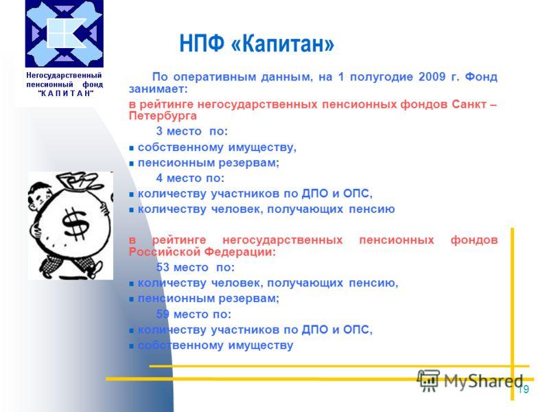 19 НПФ «Капитан» По оперативным данным, на 1 полугодие 2009 г. Фонд занимает: в рейтинге негосударственных пенсионных фондов Санкт – Петербурга 3 место по: собственному имуществу, пенсионным резервам; 4 место по: количеству участников по ДПО и ОПС, к