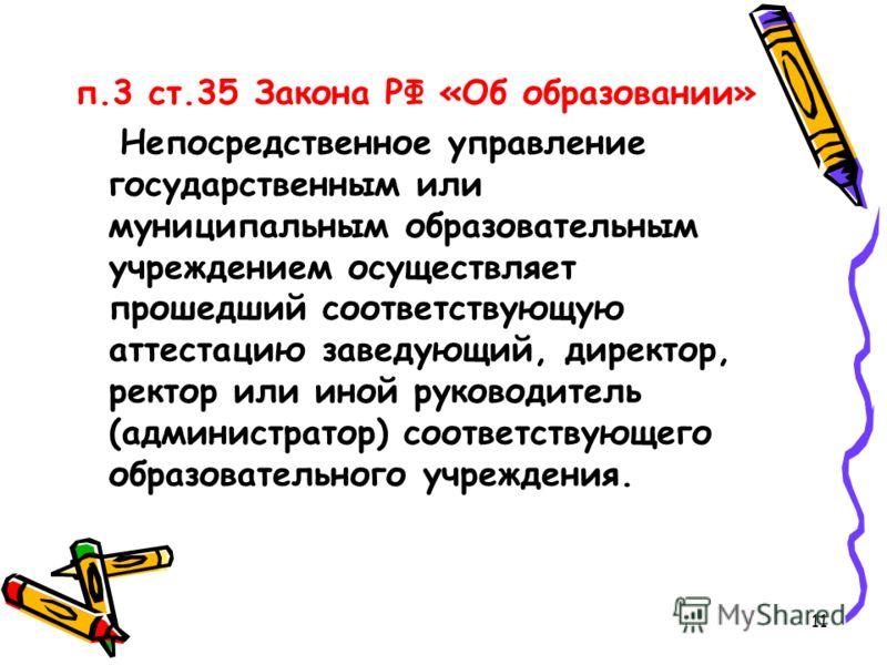 п.3 ст.35 Закона РФ «Об образовании» Непосредственное управление государственным или муниципальным образовательным учреждением осуществляет прошедший соответствующую аттестацию заведующий, директор, ректор или иной руководитель (администратор) соотве