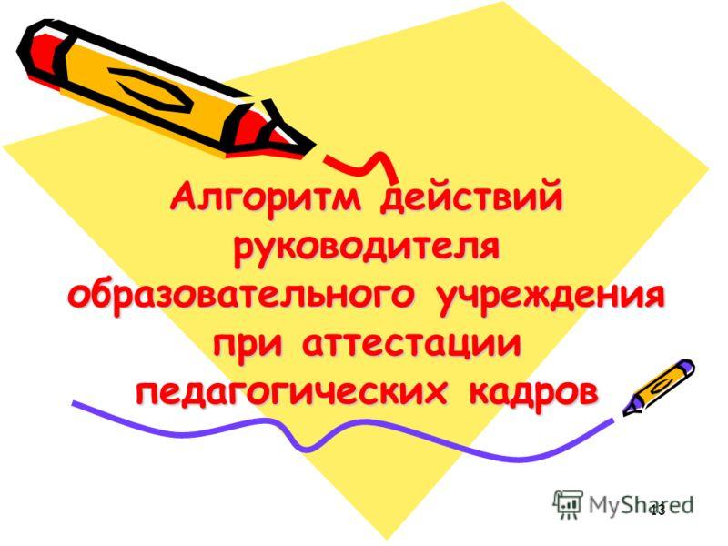Алгоритм действий руководителя образовательного учреждения при аттестации педагогических кадров 13