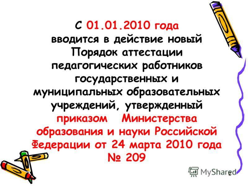 С 01.01.2010 года вводится в действие новый Порядок аттестации педагогических работников государственных и муниципальных образовательных учреждений, утвержденный приказом Министерства образования и науки Российской Федерации от 24 марта 2010 года 209