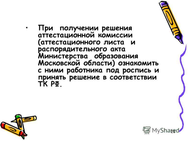 При получении решения аттестационной комиссии (аттестационного листа и распорядительного акта Министерства образования Московской области) ознакомить с ними работника под роспись и принять решение в соответствии ТК РФ. 23
