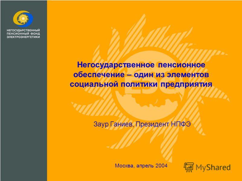 Негосударственное пенсионное обеспечение – один из элементов социальной политики предприятия Москва, апрель 2004 Заур Ганиев, Президент НПФЭ