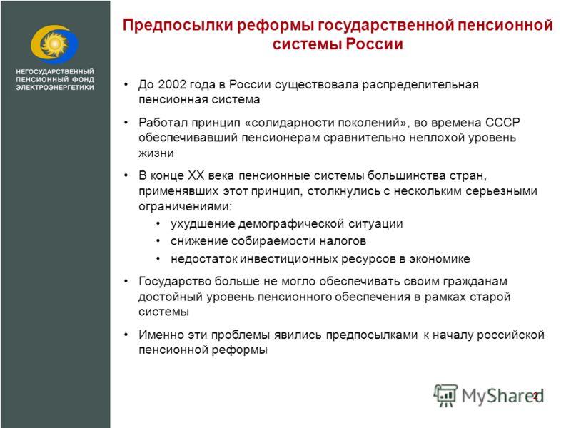 Предпосылки реформы государственной пенсионной системы России До 2002 года в России существовала распределительная пенсионная система Работал принцип «солидарности поколений», во времена СССР обеспечивавший пенсионерам сравнительно неплохой уровень ж