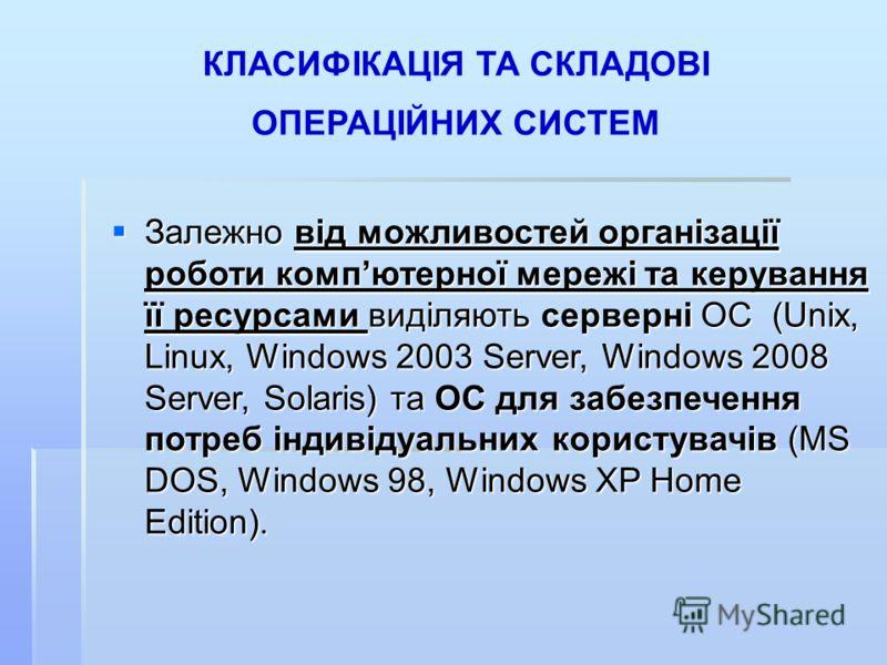 КЛАСИФІКАЦІЯ ТА СКЛАДОВІ ОПЕРАЦІЙНИХ СИСТЕМ Залежно від можливостей організації роботи компютерної мережі та керування її ресурсами виділяють серверні ОС (Unix, Linux, Windows 2003 Server, Windows 2008 Server, Solaris) та ОС для забезпечення потреб і