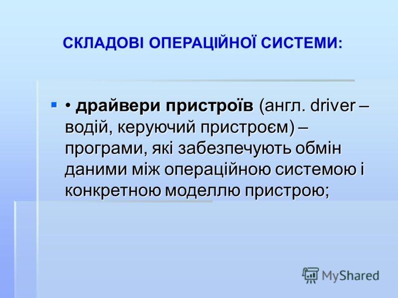 СКЛАДОВІ ОПЕРАЦІЙНОЇ СИСТЕМИ: драйвери пристроїв (англ. driver – водій, керуючий пристроєм) – програми, які забезпечують обмін даними між операційною системою і конкретною моделлю пристрою; драйвери пристроїв (англ. driver – водій, керуючий пристроєм