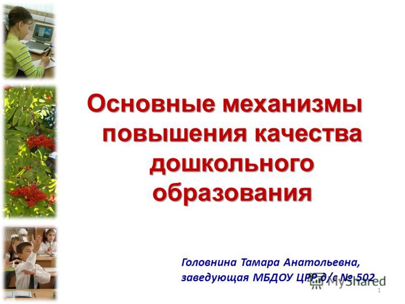 Основные механизмы повышения качества дошкольного образования Головнина Тамара Анатольевна, заведующая МБДОУ ЦРР д/с 502 1